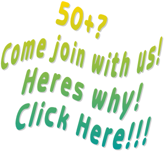 50+?  Come join with us! Heres why! Click Here!!!